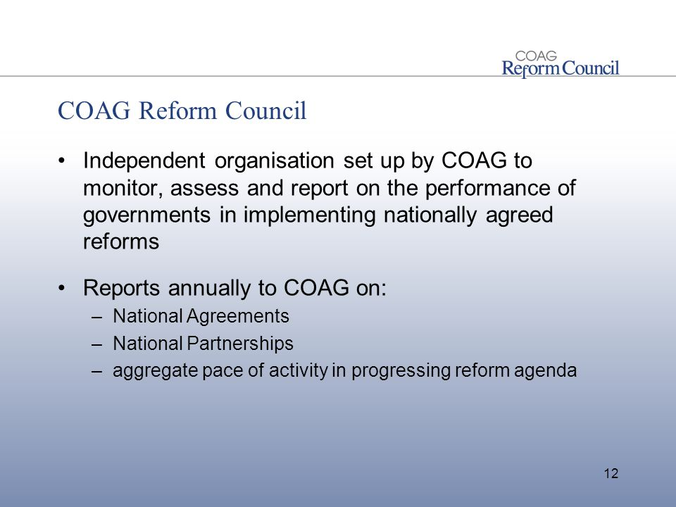 COAG Reform Council Independent organisation set up by COAG to monitor, assess and report on the performance of governments in implementing nationally agreed reforms Reports annually to COAG on: –National Agreements –National Partnerships –aggregate pace of activity in progressing reform agenda 12