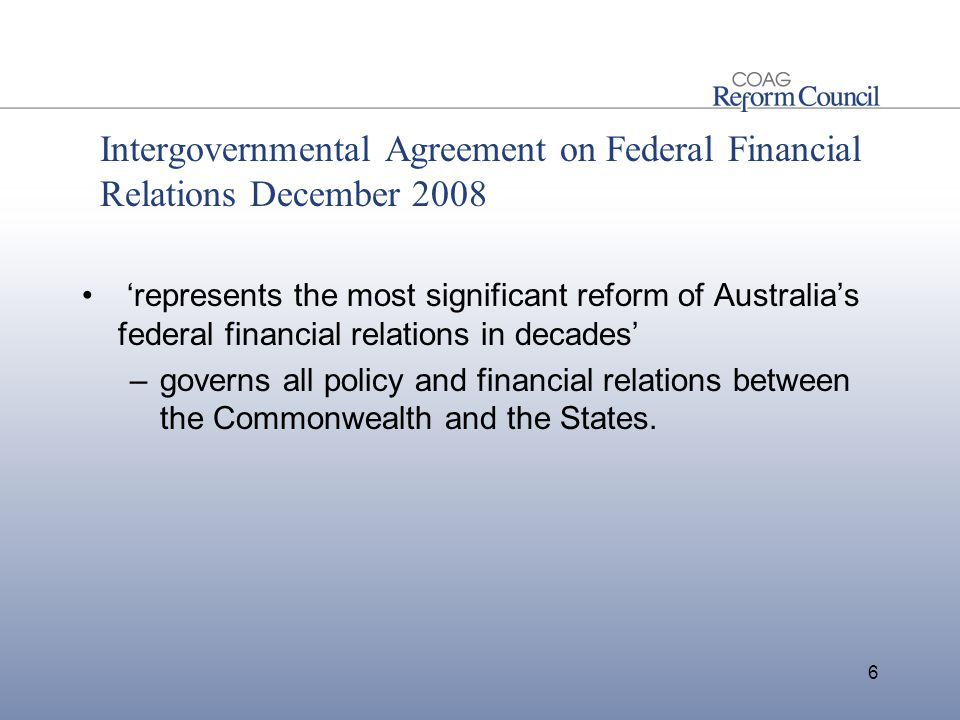 Intergovernmental Agreement on Federal Financial Relations December 2008 'represents the most significant reform of Australia's federal financial relations in decades' –governs all policy and financial relations between the Commonwealth and the States.
