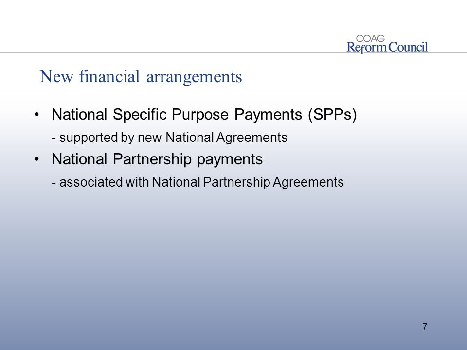 New financial arrangements National Specific Purpose Payments (SPPs) - supported by new National Agreements National Partnership payments - associated with National Partnership Agreements 7