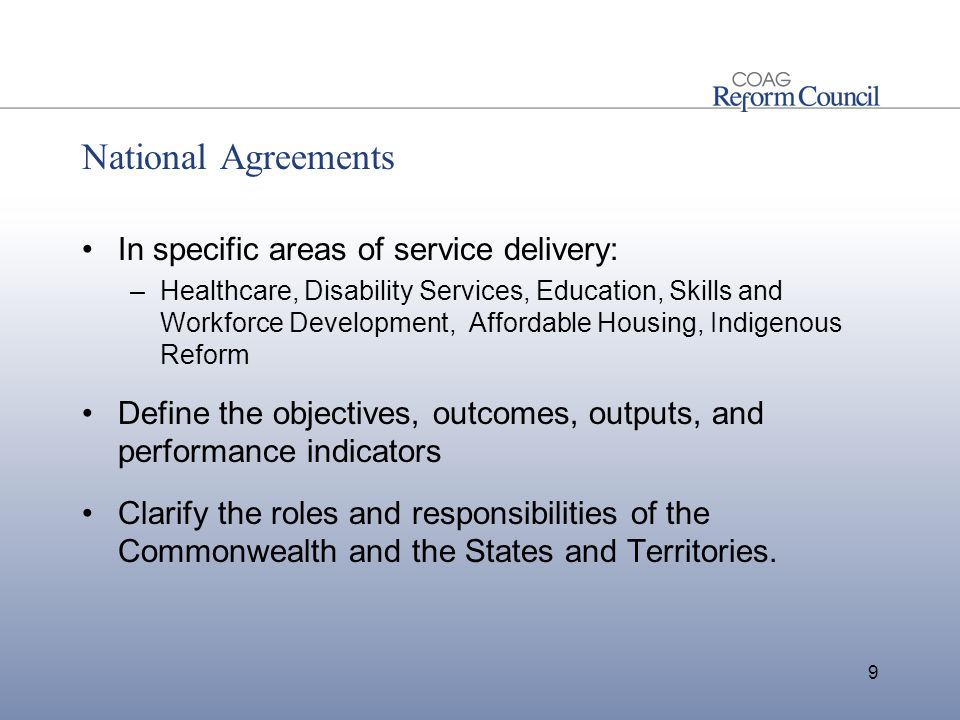 National Agreements In specific areas of service delivery: –Healthcare, Disability Services, Education, Skills and Workforce Development, Affordable Housing, Indigenous Reform Define the objectives, outcomes, outputs, and performance indicators Clarify the roles and responsibilities of the Commonwealth and the States and Territories.
