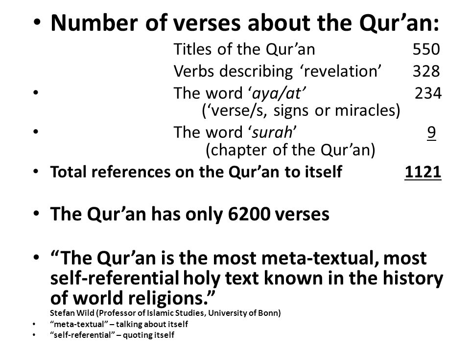 Number of verses about the Qur'an: Titles of the Qur'an 550 Verbs describing 'revelation' 328 The word 'aya/at' 234 ('verse/s, signs or miracles) The word 'surah' 9 (chapter of the Qur'an) Total references on the Qur'an to itself 1121 The Qur'an has only 6200 verses The Qur'an is the most meta-textual, most self-referential holy text known in the history of world religions. Stefan Wild (Professor of Islamic Studies, University of Bonn) meta-textual – talking about itself self-referential – quoting itself