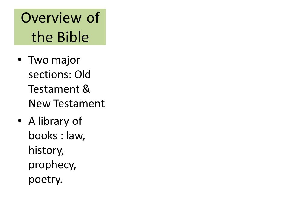 Overview of the Bible Two major sections: Old Testament & New Testament A library of books : law, history, prophecy, poetry.