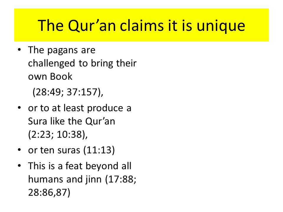 The Qur'an claims it is unique The pagans are challenged to bring their own Book (28:49; 37:157), or to at least produce a Sura like the Qur'an (2:23; 10:38), or ten suras (11:13) This is a feat beyond all humans and jinn (17:88; 28:86,87)