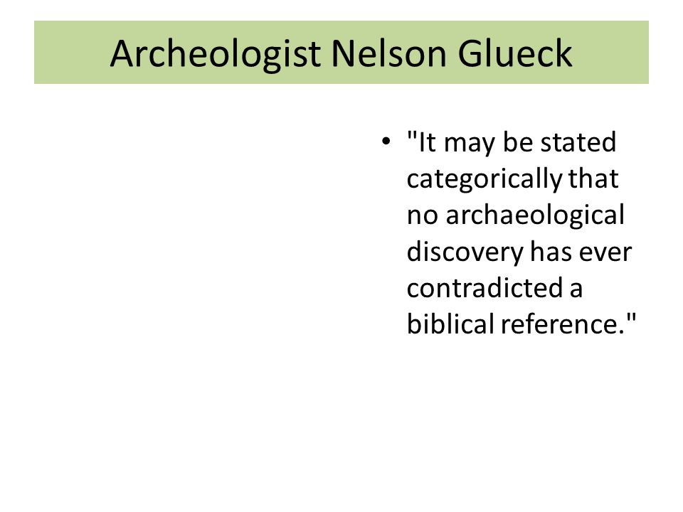 Archeologist Nelson Glueck It may be stated categorically that no archaeological discovery has ever contradicted a biblical reference.
