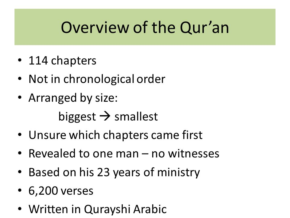 Overview of the Qur'an 114 chapters Not in chronological order Arranged by size: biggest  smallest Unsure which chapters came first Revealed to one man – no witnesses Based on his 23 years of ministry 6,200 verses Written in Qurayshi Arabic