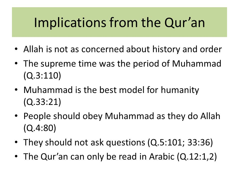 Implications from the Qur'an Allah is not as concerned about history and order The supreme time was the period of Muhammad (Q.3:110) Muhammad is the best model for humanity (Q.33:21) People should obey Muhammad as they do Allah (Q.4:80) They should not ask questions (Q.5:101; 33:36) The Qur'an can only be read in Arabic (Q.12:1,2)