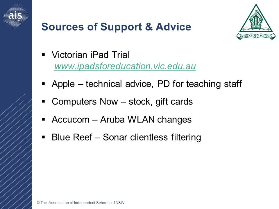 © The Association of Independent Schools of NSW Sources of Support & Advice  Victorian iPad Trial www.ipadsforeducation.vic.edu.auwww.ipadsforeducation.vic.edu.au  Apple – technical advice, PD for teaching staff  Computers Now – stock, gift cards  Accucom – Aruba WLAN changes  Blue Reef – Sonar clientless filtering