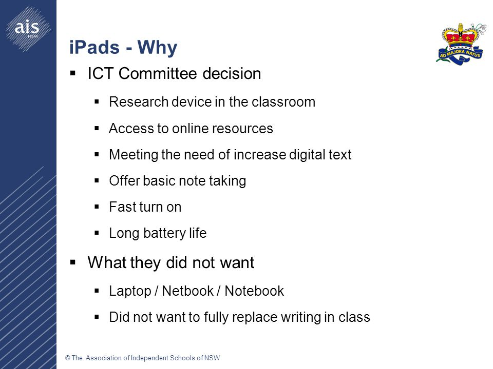 © The Association of Independent Schools of NSW iPads - Why  ICT Committee decision  Research device in the classroom  Access to online resources  Meeting the need of increase digital text  Offer basic note taking  Fast turn on  Long battery life  What they did not want  Laptop / Netbook / Notebook  Did not want to fully replace writing in class