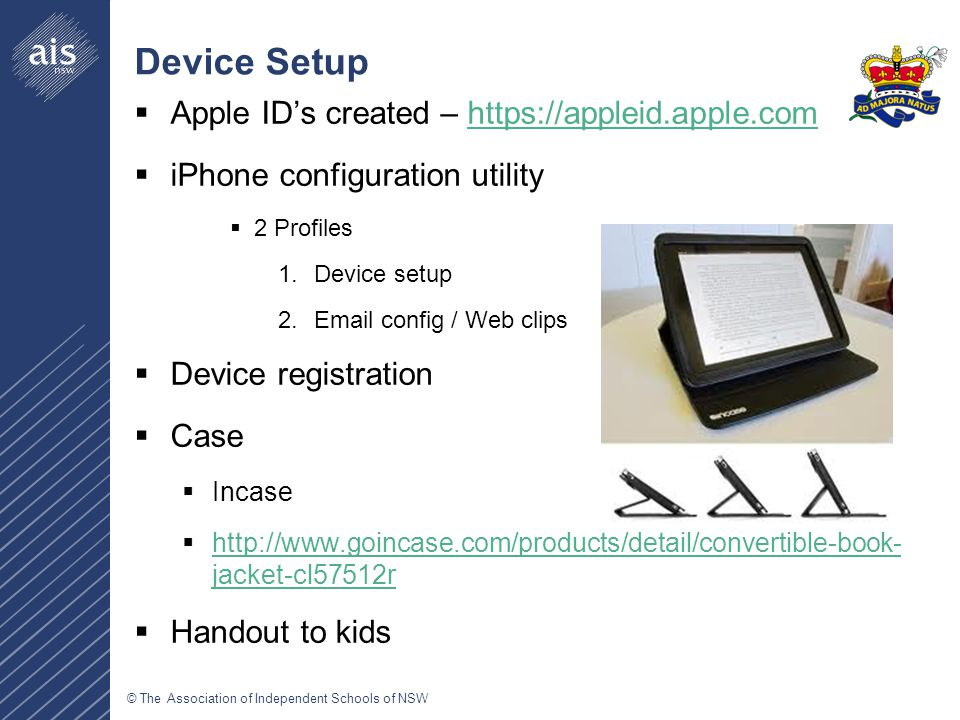 © The Association of Independent Schools of NSW Device Setup  Apple ID's created – https://appleid.apple.comhttps://appleid.apple.com  iPhone configuration utility  2 Profiles 1.Device setup 2.Email config / Web clips  Device registration  Case  Incase  http://www.goincase.com/products/detail/convertible-book- jacket-cl57512r http://www.goincase.com/products/detail/convertible-book- jacket-cl57512r  Handout to kids