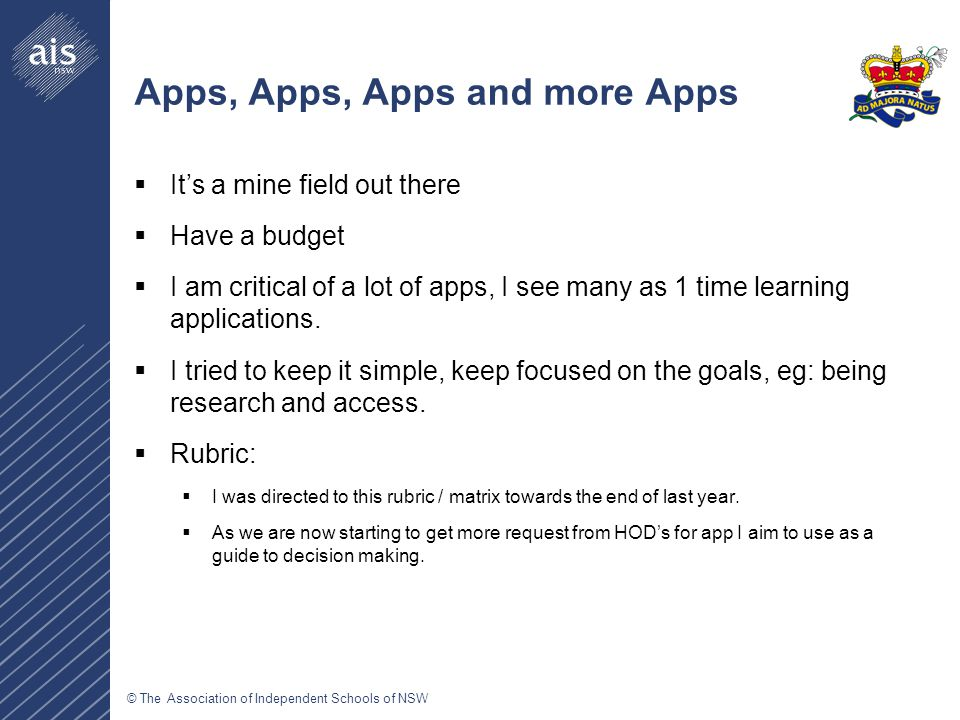 © The Association of Independent Schools of NSW Apps, Apps, Apps and more Apps  It's a mine field out there  Have a budget  I am critical of a lot of apps, I see many as 1 time learning applications.