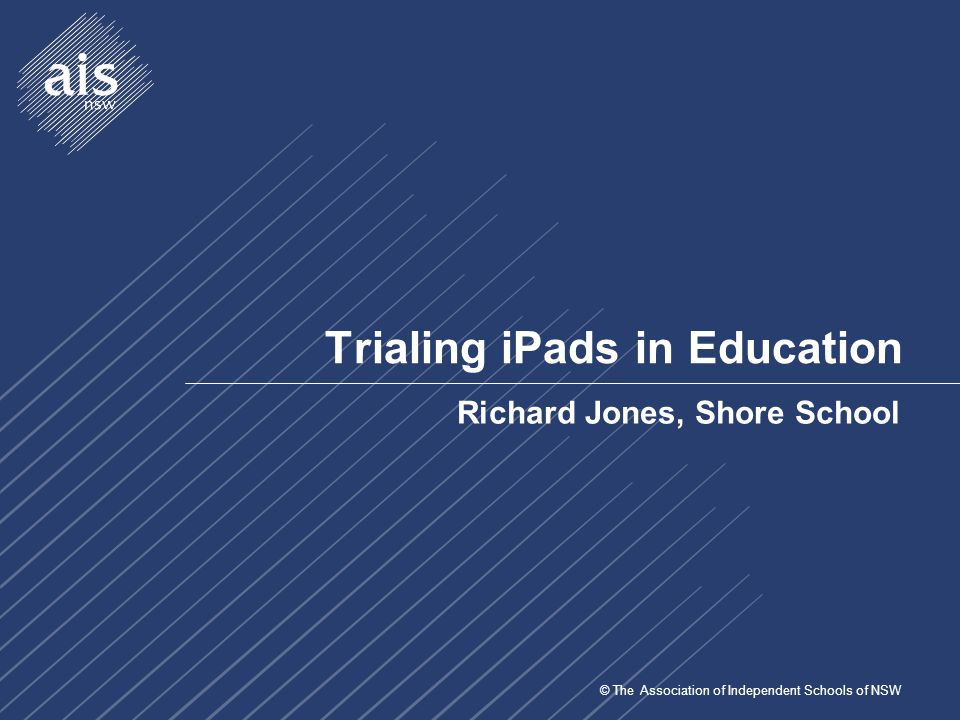 © The Association of Independent Schools of NSW Trialing iPads in Education Richard Jones, Shore School
