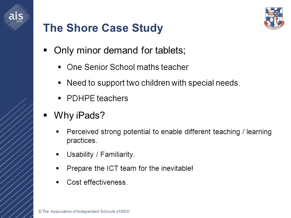© The Association of Independent Schools of NSW The Shore Case Study  Only minor demand for tablets;  One Senior School maths teacher  Need to support two children with special needs.
