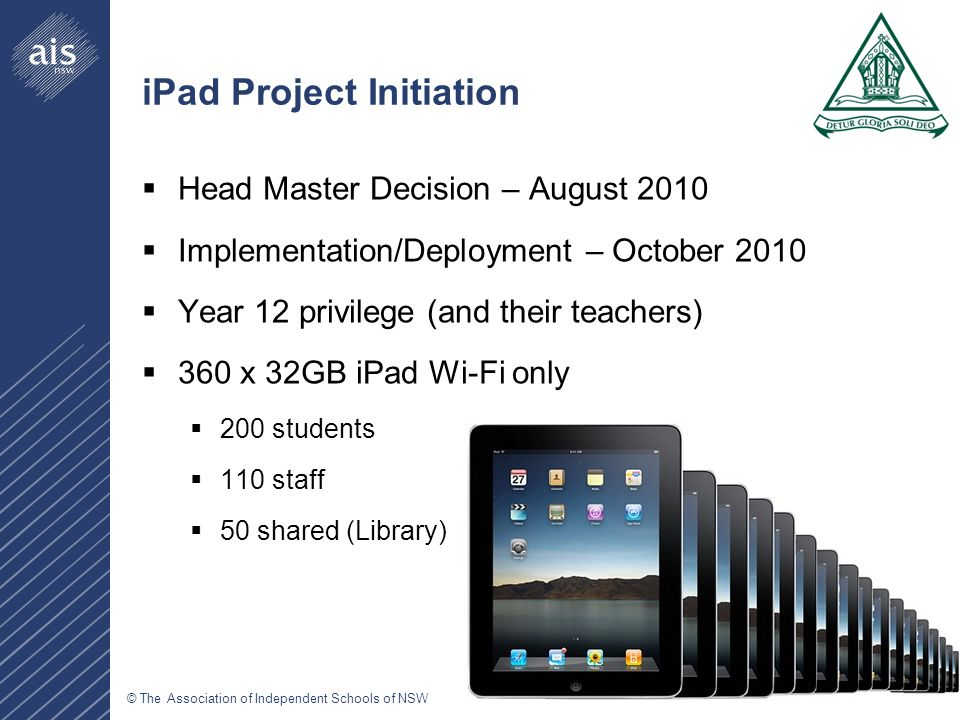 © The Association of Independent Schools of NSW iPad Project Initiation  Head Master Decision – August 2010  Implementation/Deployment – October 2010  Year 12 privilege (and their teachers)  360 x 32GB iPad Wi-Fi only  200 students  110 staff  50 shared (Library)