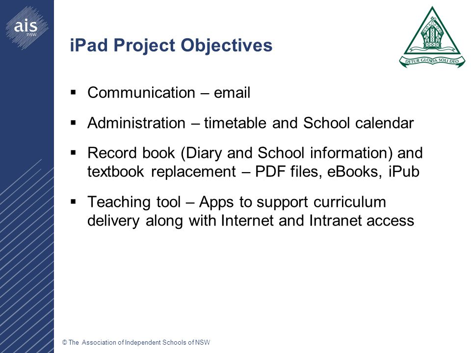 © The Association of Independent Schools of NSW iPad Project Objectives  Communication – email  Administration – timetable and School calendar  Record book (Diary and School information) and textbook replacement – PDF files, eBooks, iPub  Teaching tool – Apps to support curriculum delivery along with Internet and Intranet access