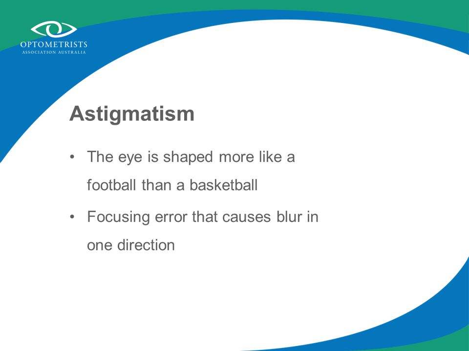 Astigmatism The eye is shaped more like a football than a basketball Focusing error that causes blur in one direction