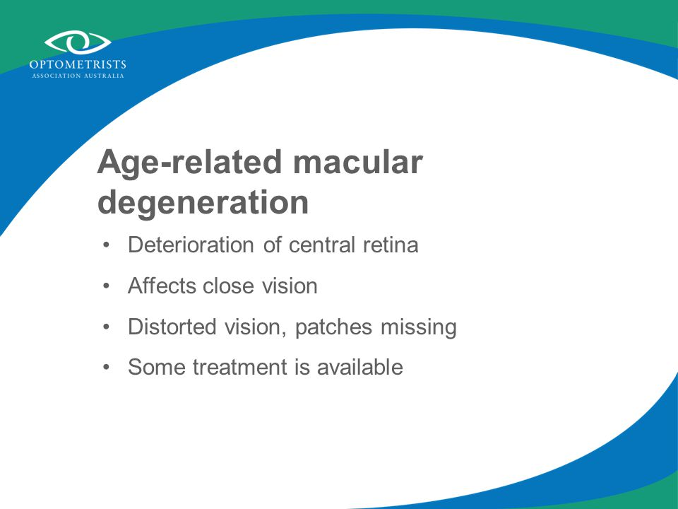 Age-related macular degeneration Deterioration of central retina Affects close vision Distorted vision, patches missing Some treatment is available