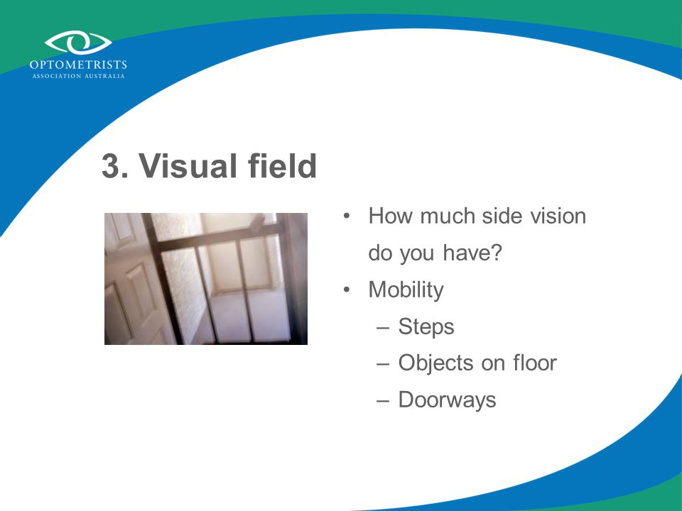 3. Visual field How much side vision do you have Mobility –Steps –Objects on floor –Doorways
