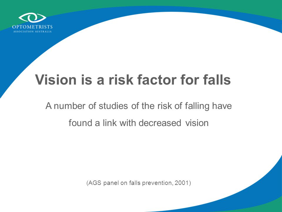 Vision is a risk factor for falls A number of studies of the risk of falling have found a link with decreased vision (AGS panel on falls prevention, 2001)