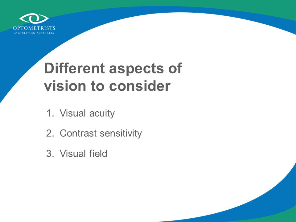 Different aspects of vision to consider 1. Visual acuity 2. Contrast sensitivity 3. Visual field