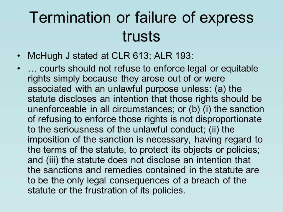 Termination or failure of express trusts McHugh J stated at CLR 613; ALR 193: … courts should not refuse to enforce legal or equitable rights simply because they arose out of or were associated with an unlawful purpose unless: (a) the statute discloses an intention that those rights should be unenforceable in all circumstances; or (b) (i) the sanction of refusing to enforce those rights is not disproportionate to the seriousness of the unlawful conduct; (ii) the imposition of the sanction is necessary, having regard to the terms of the statute, to protect its objects or policies; and (iii) the statute does not disclose an intention that the sanctions and remedies contained in the statute are to be the only legal consequences of a breach of the statute or the frustration of its policies.