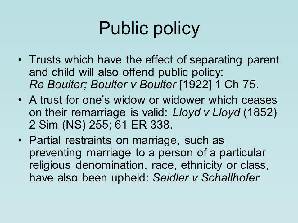 Public policy Trusts which have the effect of separating parent and child will also offend public policy: Re Boulter; Boulter v Boulter [1922] 1 Ch 75.