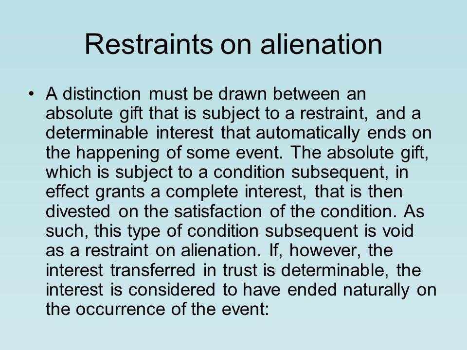 Restraints on alienation A distinction must be drawn between an absolute gift that is sub­ject to a restraint, and a determinable interest that automatically ends on the happening of some event.