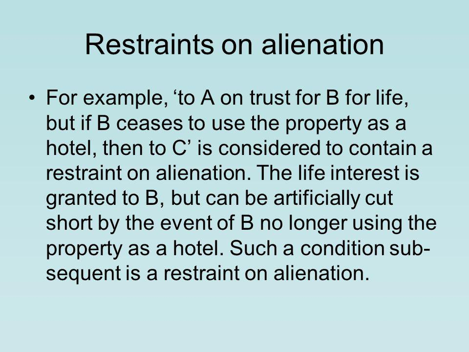 Restraints on alienation For example, 'to A on trust for B for life, but if B ceases to use the property as a hotel, then to C' is considered to contain a restraint on alienation.