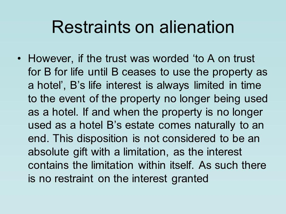 Restraints on alienation However, if the trust was worded 'to A on trust for B for life until B ceases to use the property as a hotel', B's life interest is always limited in time to the event of the property no longer being used as a hotel.