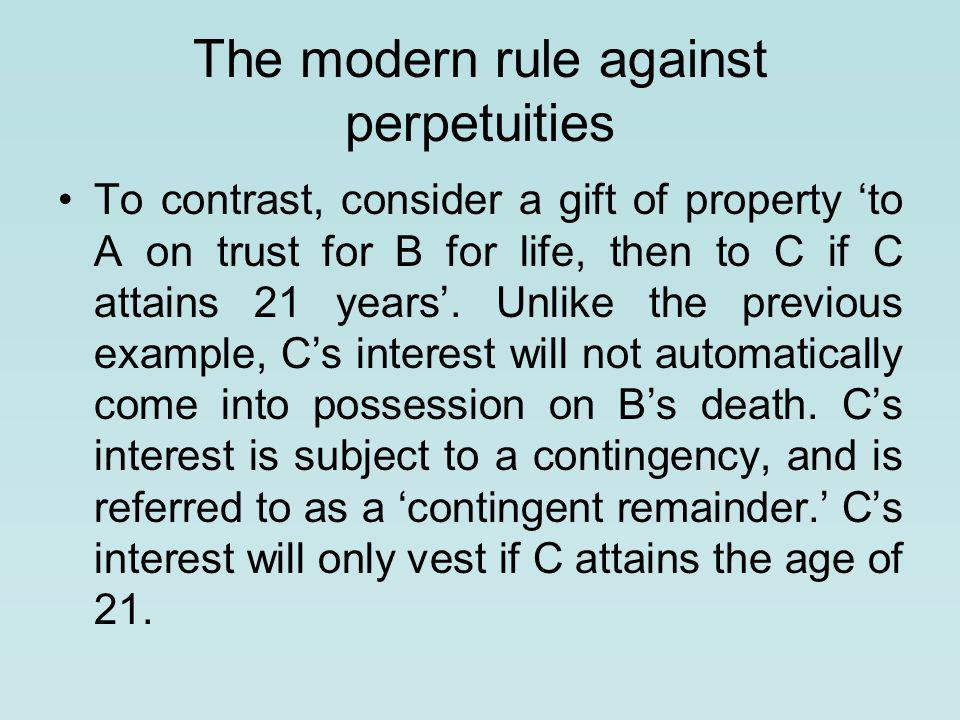 The modern rule against perpetuities To contrast, consider a gift of property 'to A on trust for B for life, then to C if C attains 21 years'.