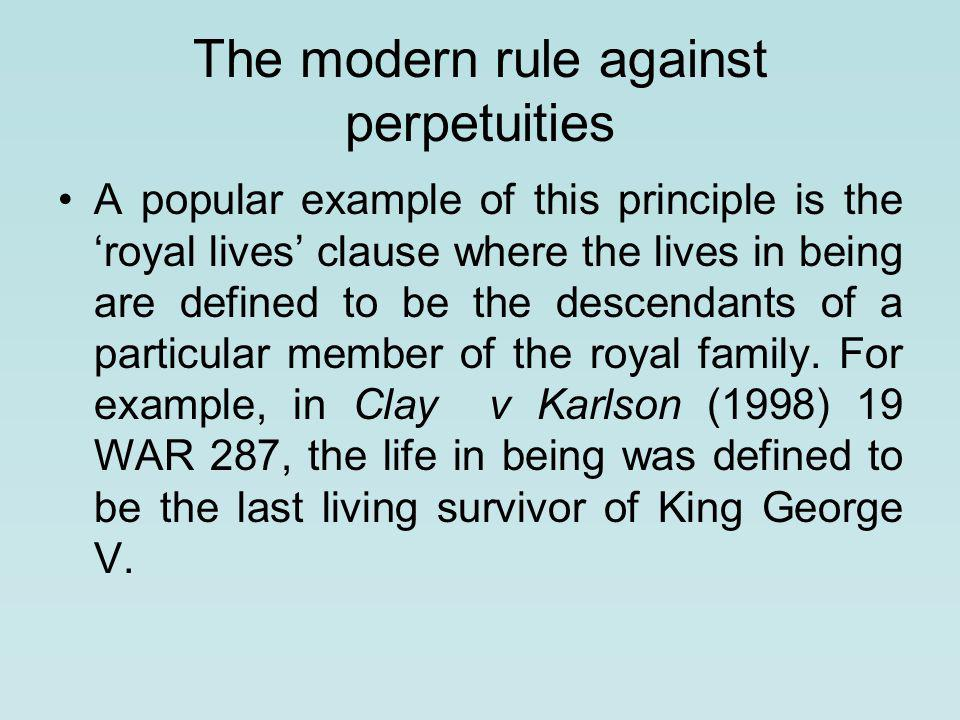 The modern rule against perpetuities A popular example of this princi­ple is the 'royal lives' clause where the lives in being are defined to be the descendants of a particular member of the royal family.