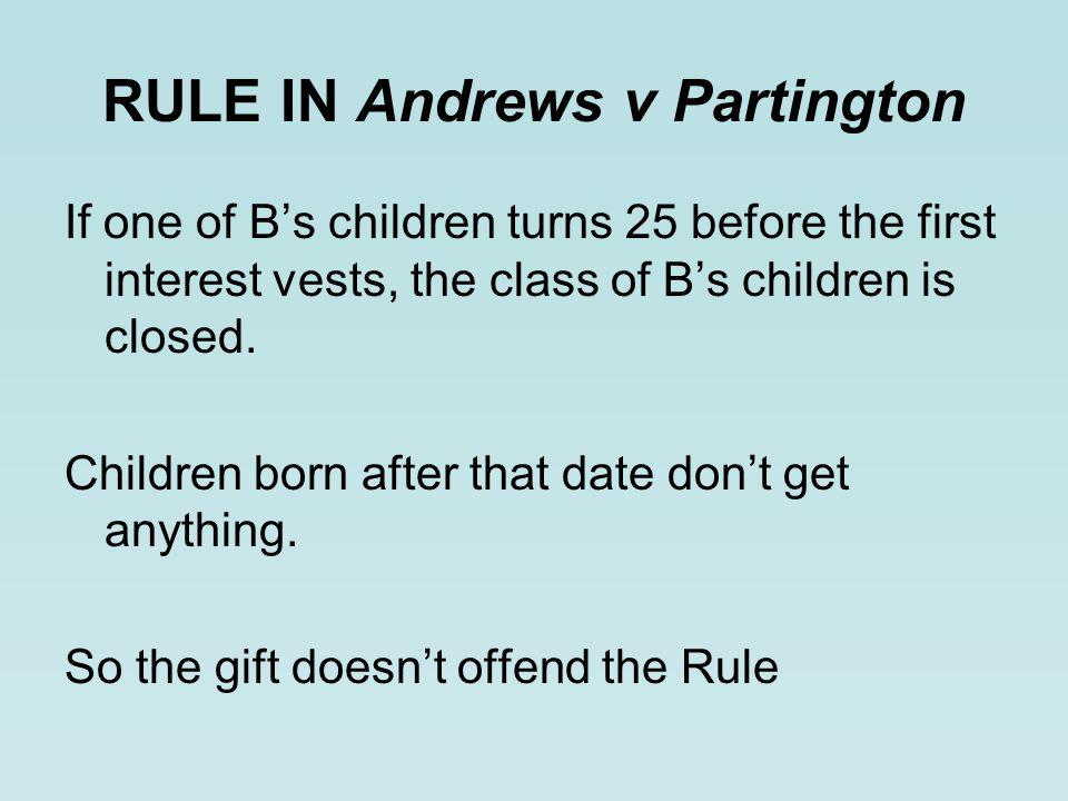 RULE IN Andrews v Partington If one of B's children turns 25 before the first interest vests, the class of B's children is closed.