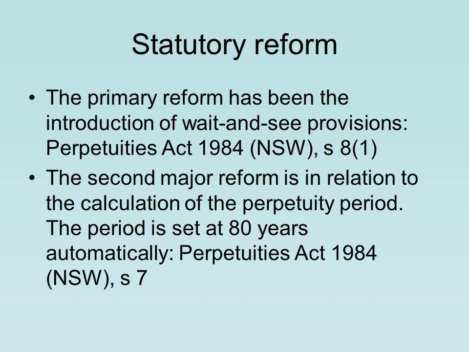 Statutory reform The primary reform has been the introduction of wait-and-see provisions: Perpetuities Act 1984 (NSW), s 8(1) The second major reform is in relation to the calculation of the perpetuity period.