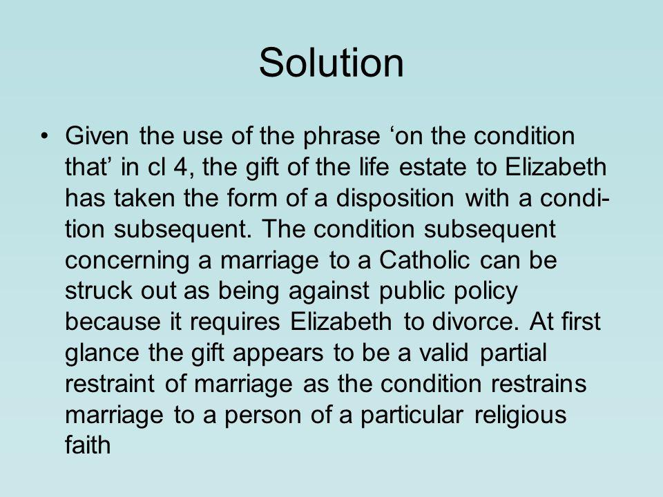 Solution Given the use of the phrase 'on the condition that' in cl 4, the gift of the life estate to Elizabeth has taken the form of a disposition with a condi­ tion subsequent.