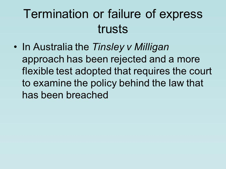 Termination or failure of express trusts In Australia the Tinsley v Milligan approach has been rejected and a more flexible test adopted that requires the court to examine the policy behind the law that has been breached