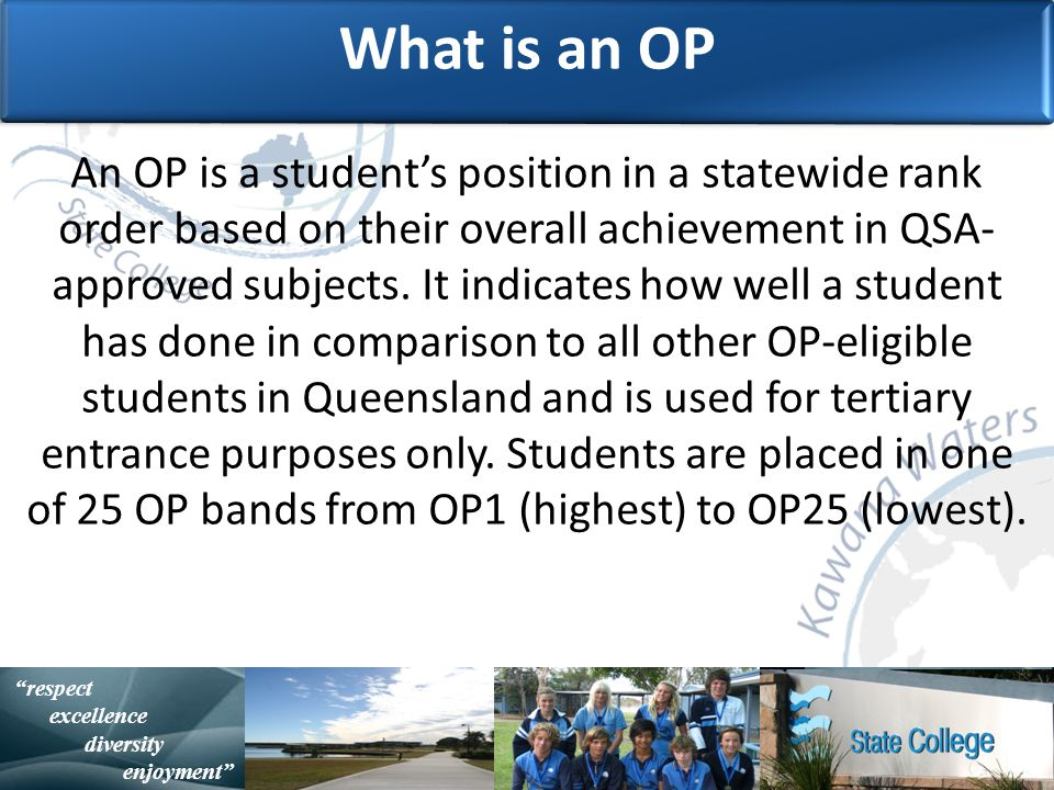 with purpose and spirit Statistically Speaking respect excellence diversity enjoyment What is an OP An OP is a student's position in a statewide rank order based on their overall achievement in QSA- approved subjects.