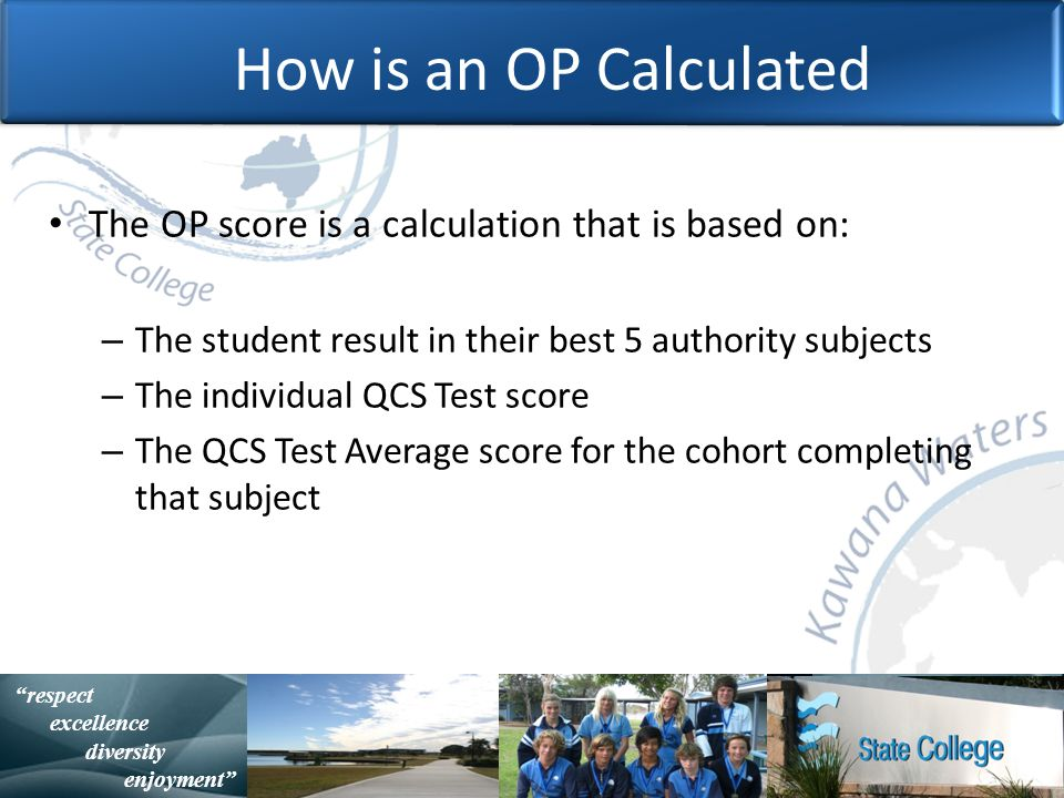 with purpose and spirit Statistically Speaking respect excellence diversity enjoyment How is an OP Calculated The OP score is a calculation that is based on: – The student result in their best 5 authority subjects – The individual QCS Test score – The QCS Test Average score for the cohort completing that subject