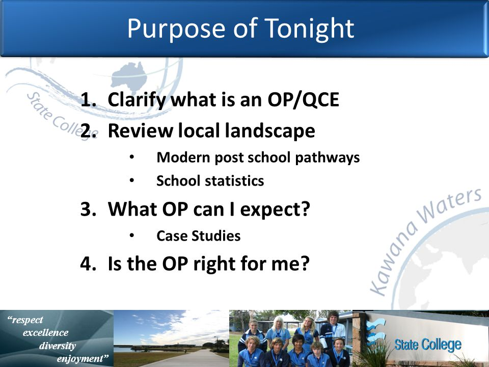 with purpose and spirit Statistically Speaking respect excellence diversity enjoyment Purpose of Tonight 1.Clarify what is an OP/QCE 2.Review local landscape Modern post school pathways School statistics 3.What OP can I expect.