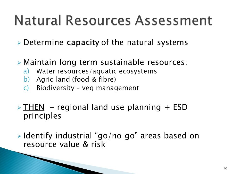  Determine capacity of the natural systems  Maintain long term sustainable resources: a)Water resources/aquatic ecosystems b)Agric land (food & fibre) c)Biodiversity – veg management  THEN - regional land use planning + ESD principles  Identify industrial go/no go areas based on resource value & risk 16