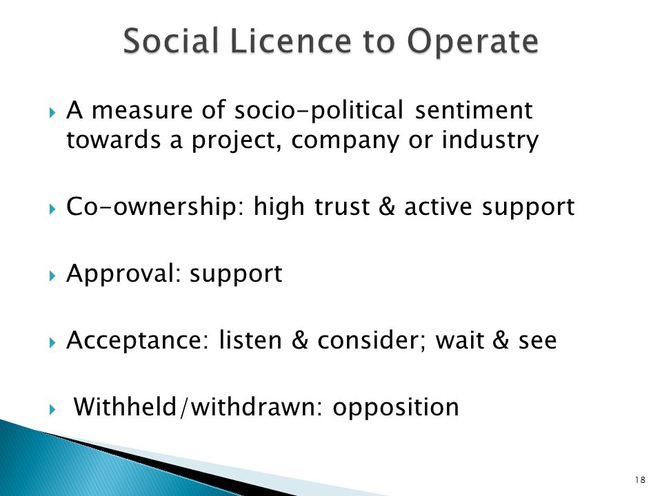  A measure of socio-political sentiment towards a project, company or industry  Co-ownership: high trust & active support  Approval: support  Acceptance: listen & consider; wait & see  Withheld/withdrawn: opposition 18