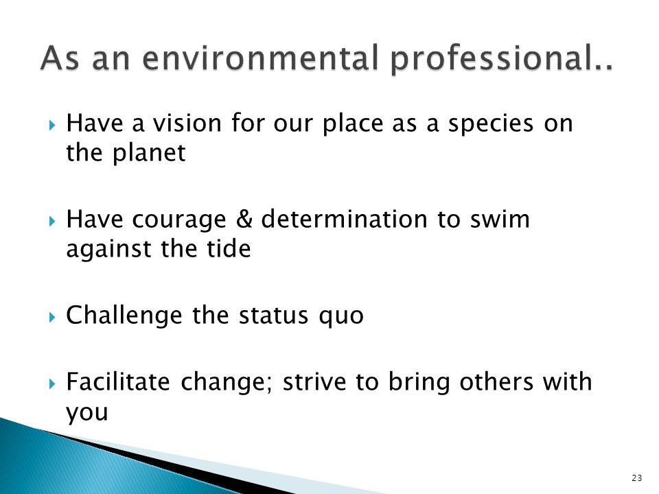  Have a vision for our place as a species on the planet  Have courage & determination to swim against the tide  Challenge the status quo  Facilitate change; strive to bring others with you 23
