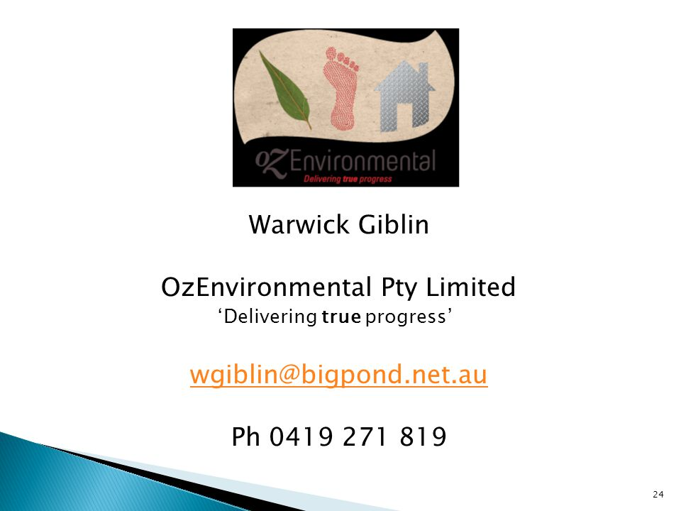 Warwick Giblin OzEnvironmental Pty Limited 'Delivering true progress' wgiblin@bigpond.net.au Ph 0419 271 819 24
