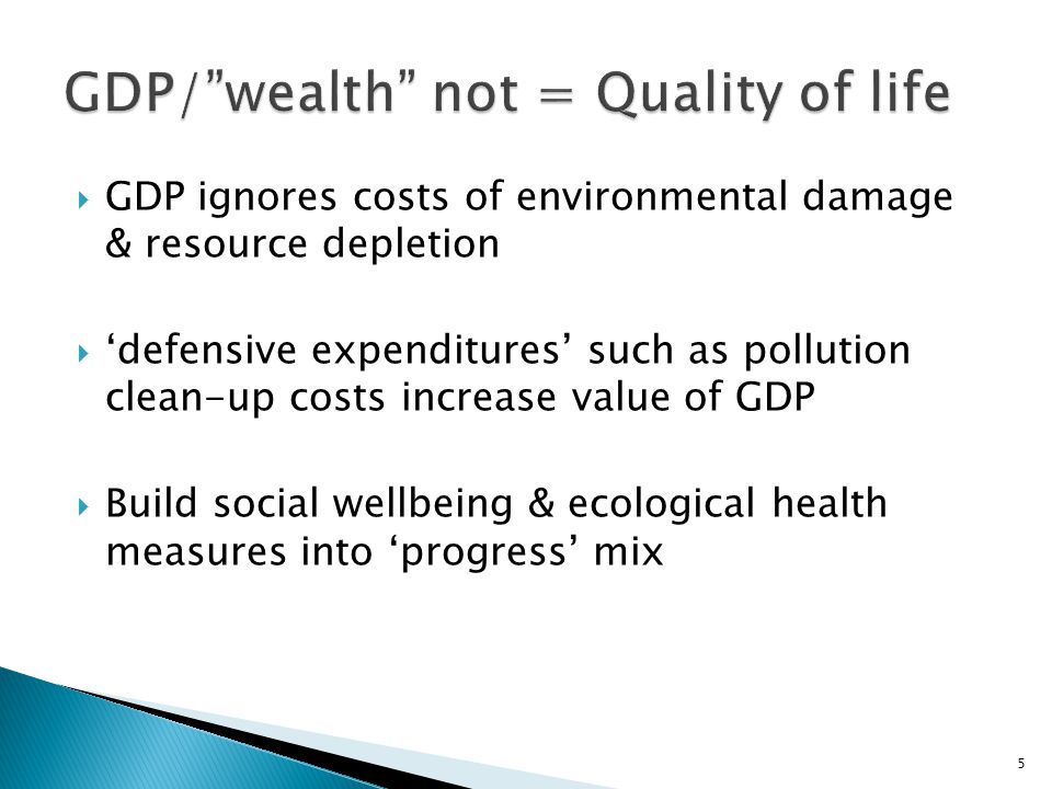  GDP ignores costs of environmental damage & resource depletion  'defensive expenditures' such as pollution clean-up costs increase value of GDP  Build social wellbeing & ecological health measures into 'progress' mix 5