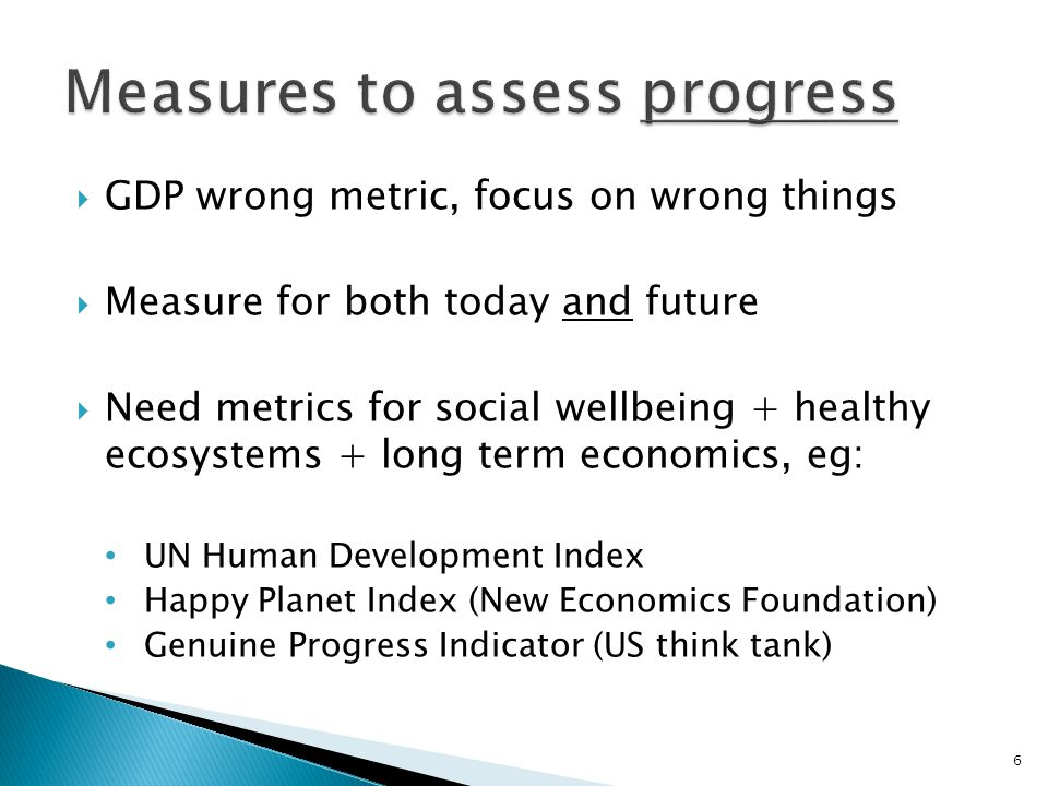 GDP wrong metric, focus on wrong things  Measure for both today and future  Need metrics for social wellbeing + healthy ecosystems + long term economics, eg: UN Human Development Index Happy Planet Index (New Economics Foundation) Genuine Progress Indicator (US think tank) 6