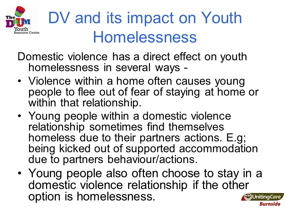 DV and its impact on Youth Homelessness Domestic violence has a direct effect on youth homelessness in several ways - Violence within a home often causes young people to flee out of fear of staying at home or within that relationship.