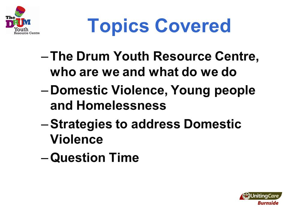 Topics Covered –The Drum Youth Resource Centre, who are we and what do we do –Domestic Violence, Young people and Homelessness –Strategies to address Domestic Violence –Question Time