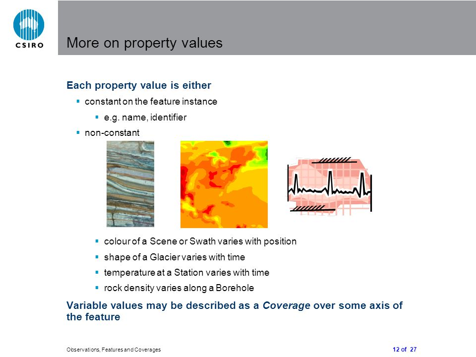 12 of 27 Observations, Features and Coverages More on property values Each property value is either  constant on the feature instance  e.g.