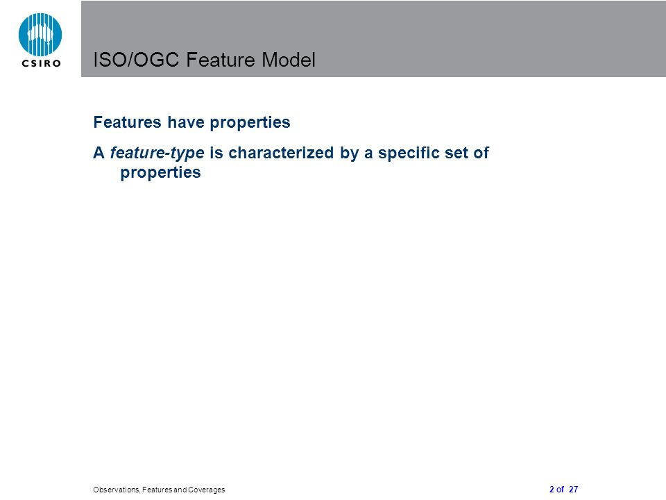 2 of 27 Observations, Features and Coverages ISO/OGC Feature Model Features have properties A feature-type is characterized by a specific set of properties