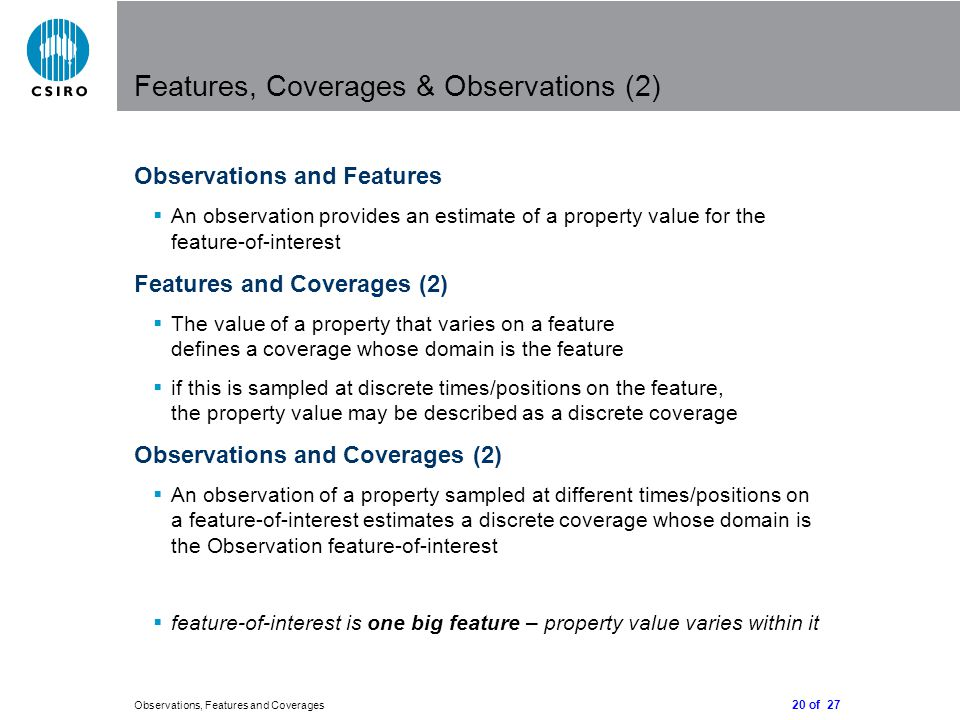 20 of 27 Observations, Features and Coverages Features, Coverages & Observations (2) Observations and Features  An observation provides an estimate of a property value for the feature-of-interest Features and Coverages (2)  The value of a property that varies on a feature defines a coverage whose domain is the feature  if this is sampled at discrete times/positions on the feature, the property value may be described as a discrete coverage Observations and Coverages (2)  An observation of a property sampled at different times/positions on a feature-of-interest estimates a discrete coverage whose domain is the Observation feature-of-interest  feature-of-interest is one big feature – property value varies within it