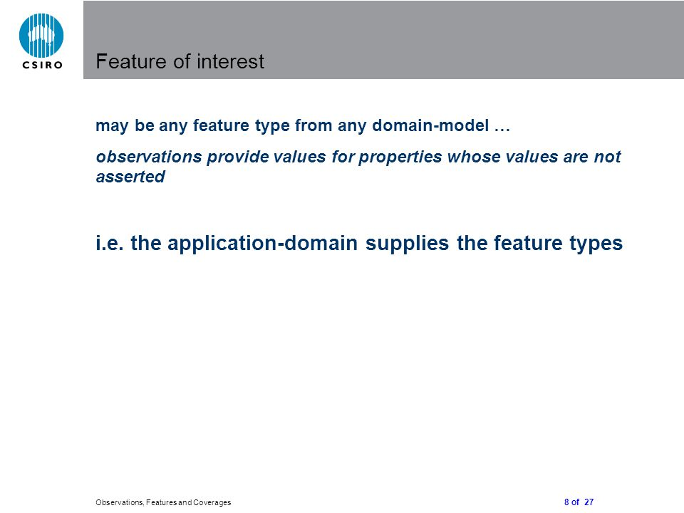 8 of 27 Observations, Features and Coverages Feature of interest may be any feature type from any domain-model … observations provide values for properties whose values are not asserted i.e.