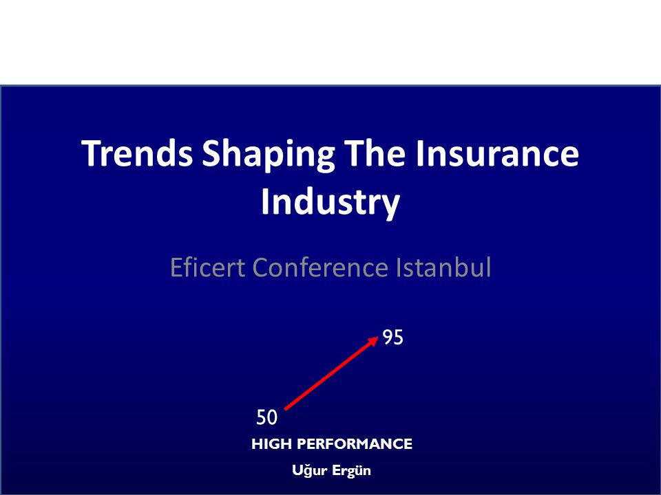 Trends Shaping The Insurance Industry Eficert Conference Istanbul 95 50 HIGH PERFORMANCE U ğ ur Ergün